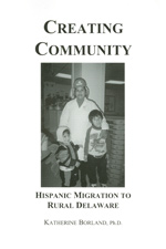 Creating Community: Hispanic Migration to Rural Delaware, by Katherine Borland, Ph.D., 2001, 393 pp., includes Spanish audio CD. Prices reflect the cost of the book PLUS S&H fee of $5.00.