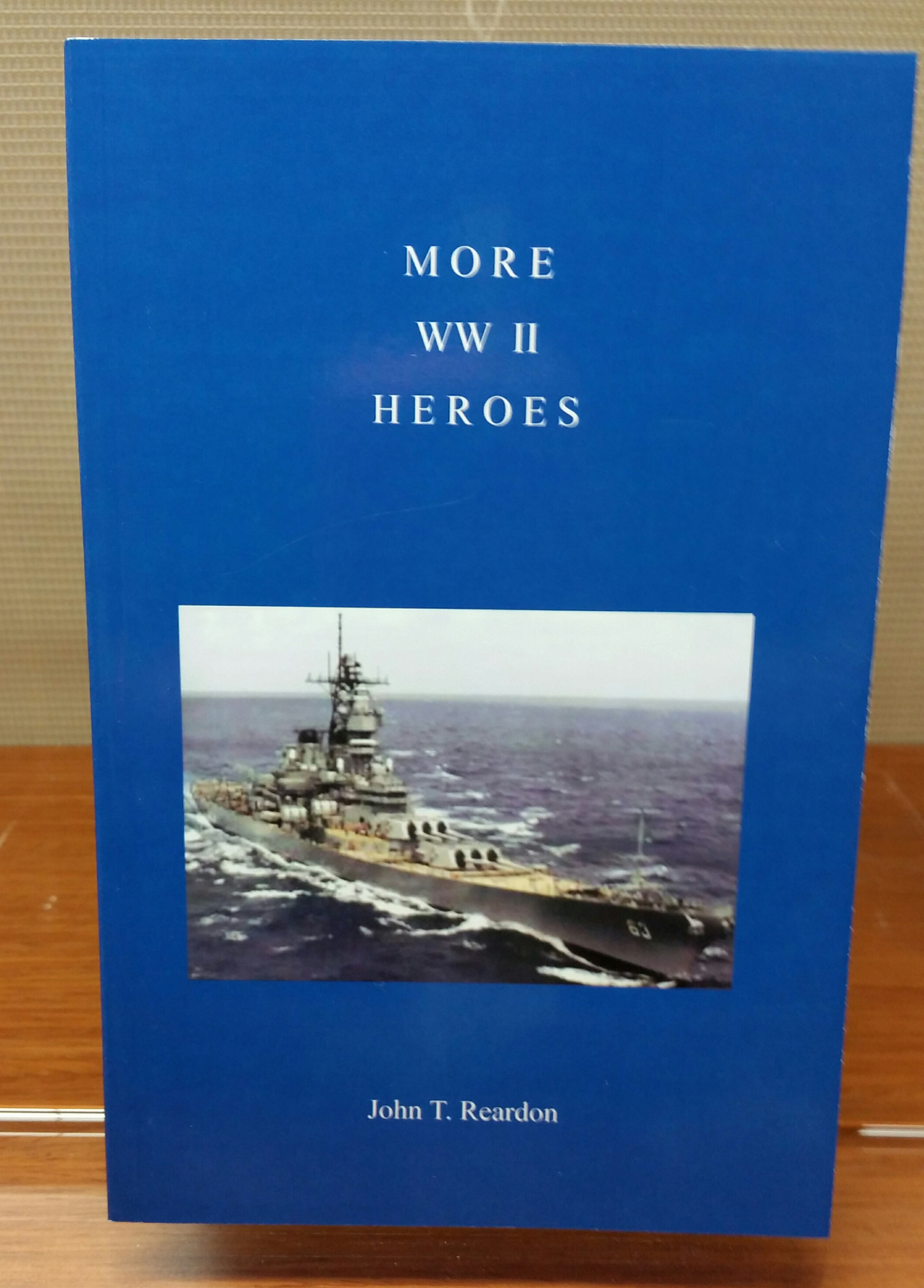 More WW II Heroes, by John T. Reardon, 2014, 142 pp. Prices reflect the cost of the book PLUS S&H fee of $3.00.