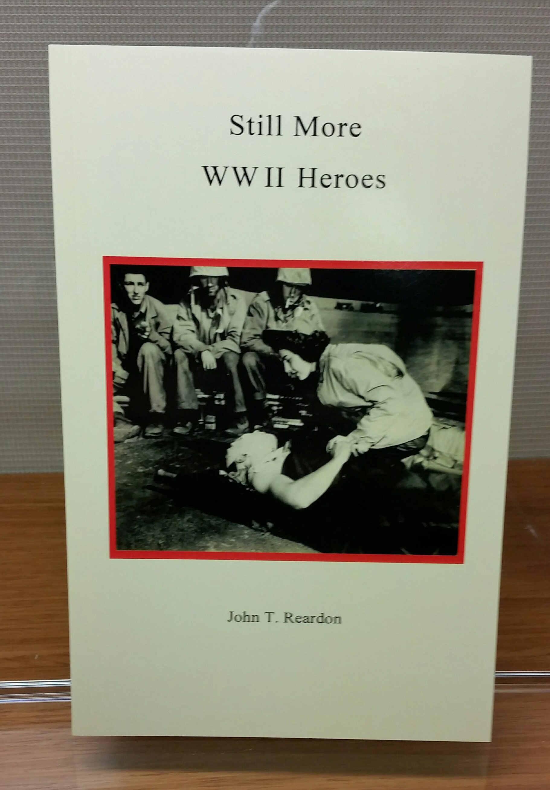 Still More WW II Heroes, by John T. Reardon, 2015, 134 pp. Prices reflect the cost of the book PLUS S&H fee of $3.00.