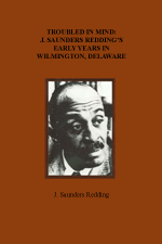 Troubled in Mind: J. Saunders Redding's Early Years in Wilmington, Delaware, by J. Saunders Redding, 1991, 93 pp.
